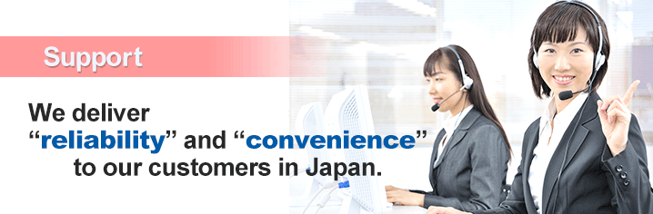 24 Hour Support We deliver 'reliability' and 'convernience' to our customers in Japan.